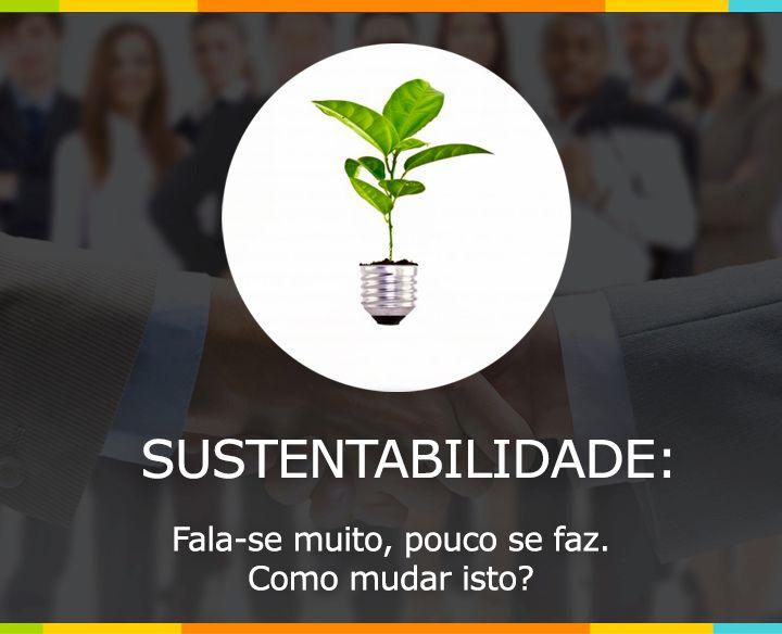 """Fala-se muito em """"Sustentabilidade"""", mas pouco se faz. Como mudar isto?"""